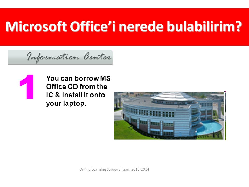 Microsoft Office'i nerede bulabilirim? Online Learning Support Team 2013-2014 You can borrow MS Office CD from the IC & install it onto your laptop. 1