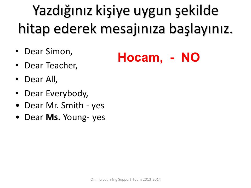 Yazdığınız kişiye uygun şekilde hitap ederek mesajınıza başlayınız. Dear Simon, Dear Teacher, Dear All, Dear Everybody, Dear Mr. Smith - yes Dear Ms.