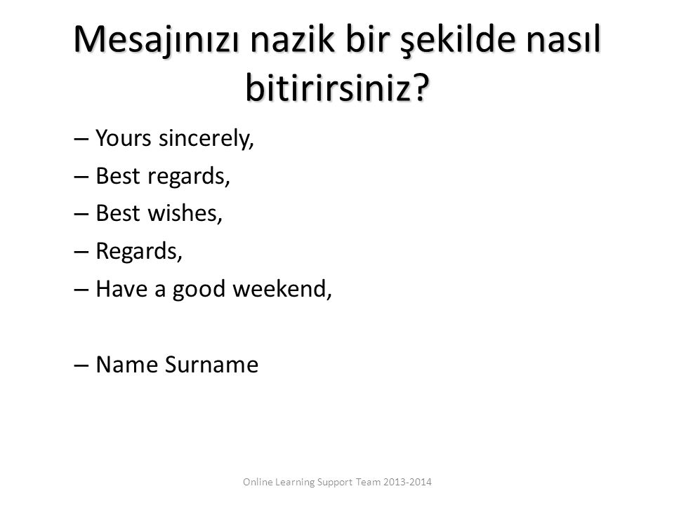 Mesajınızı nazik bir şekilde nasıl bitirirsiniz? – Yours sincerely, – Best regards, – Best wishes, – Regards, – Have a good weekend, – Name Surname On