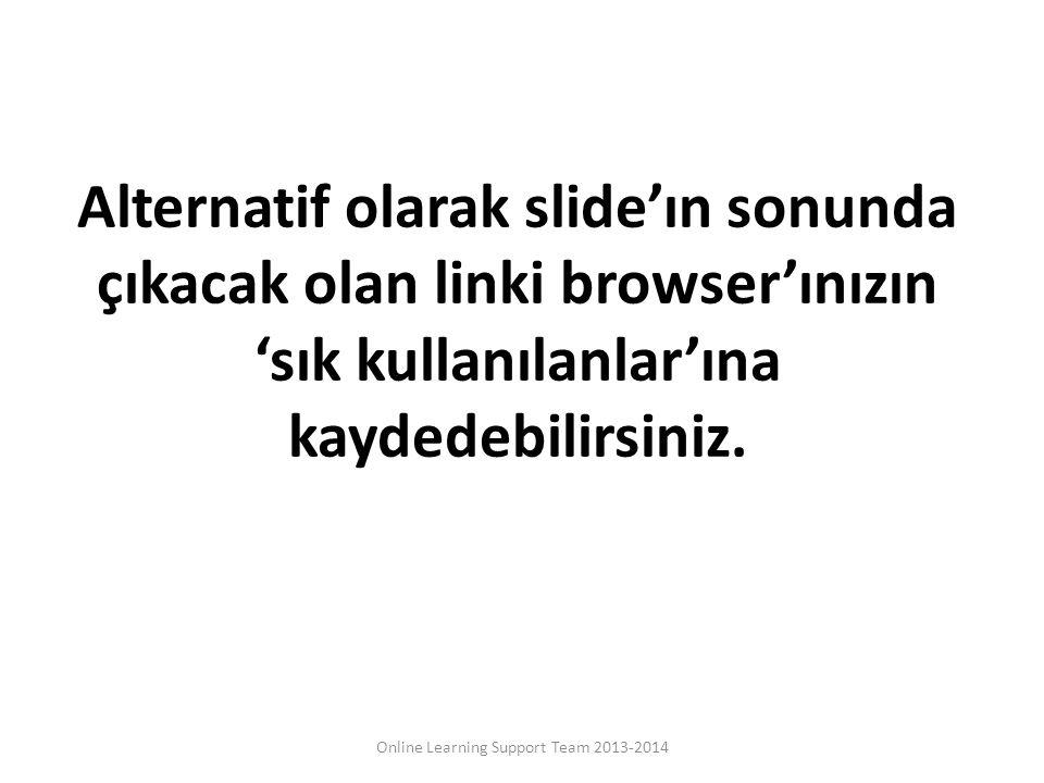 Alternatif olarak slide'ın sonunda çıkacak olan linki browser'ınızın 'sık kullanılanlar'ına kaydedebilirsiniz. Online Learning Support Team 2013-2014