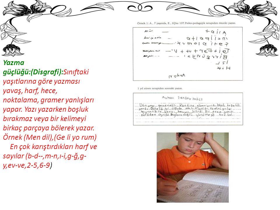 Yazma güçlüğü:(Disgrafi):Sınıftaki yaşıtlarına göre yazması yavaş, harf, hece, noktalama, gramer yanlışları yapar.