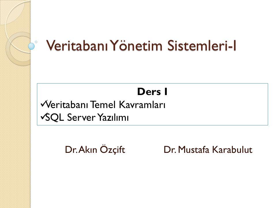 Veritabanı Yönetim Sistemleri-I Dr. Akın Özçift Dr. Mustafa Karabulut Ders I Veritabanı Temel Kavramları SQL Server Yazılımı