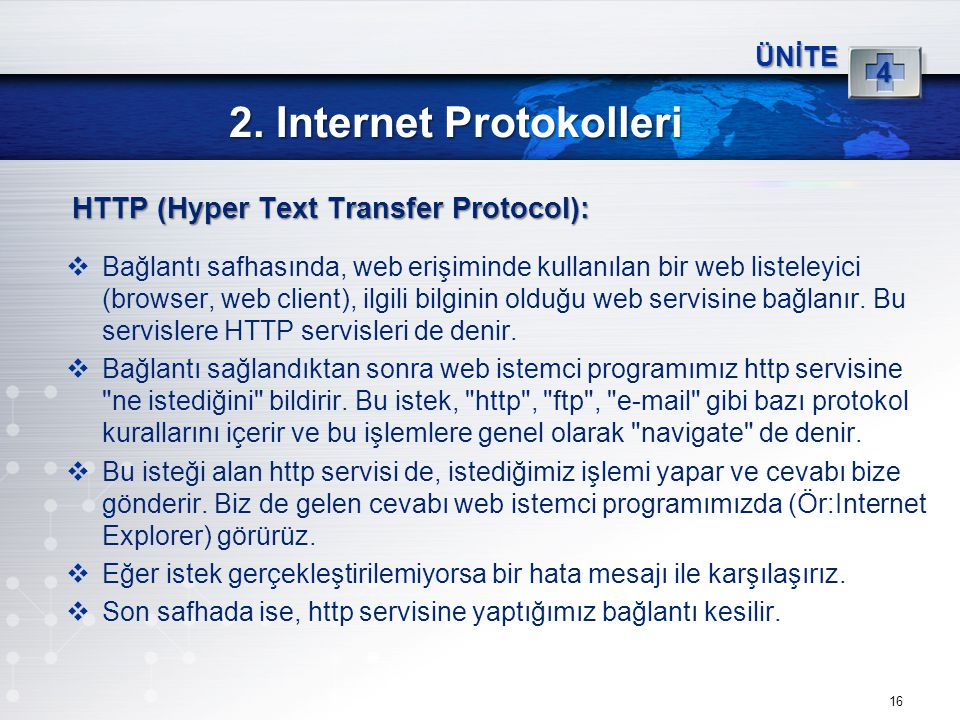 16 2. Internet Protokolleri ÜNİTE 4 HTTP (Hyper Text Transfer Protocol):  Bağlantı safhasında, web erişiminde kullanılan bir web listeleyici (browser