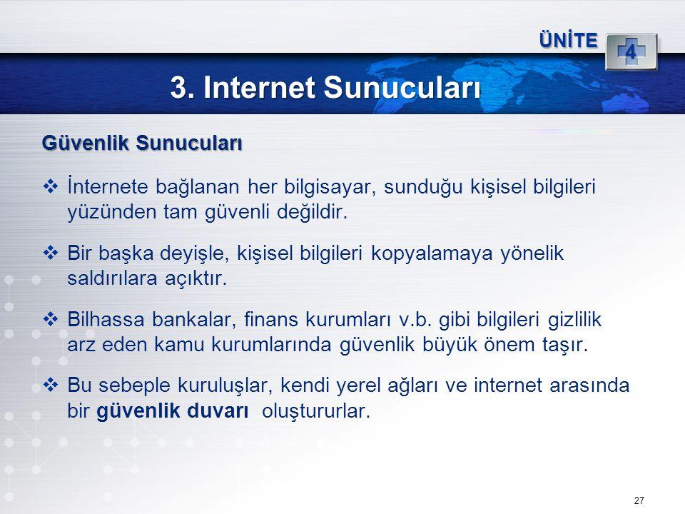 27 3. Internet Sunucuları ÜNİTE 4 Güvenlik Sunucuları  İnternete bağlanan her bilgisayar, sunduğu kişisel bilgileri yüzünden tam güvenli değildir. 