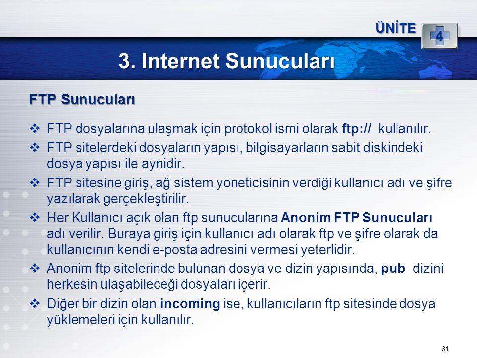 31 3. Internet Sunucuları ÜNİTE 4 FTP Sunucuları  FTP dosyalarına ulaşmak için protokol ismi olarak ftp:// kullanılır.  FTP sitelerdeki dosyaların y