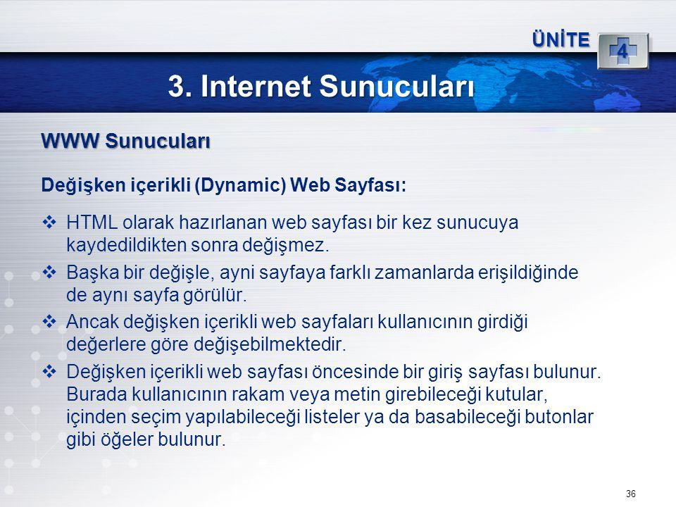 36 3. Internet Sunucuları ÜNİTE 4 WWW Sunucuları Değişken içerikli (Dynamic) Web Sayfası:  HTML olarak hazırlanan web sayfası bir kez sunucuya kayded