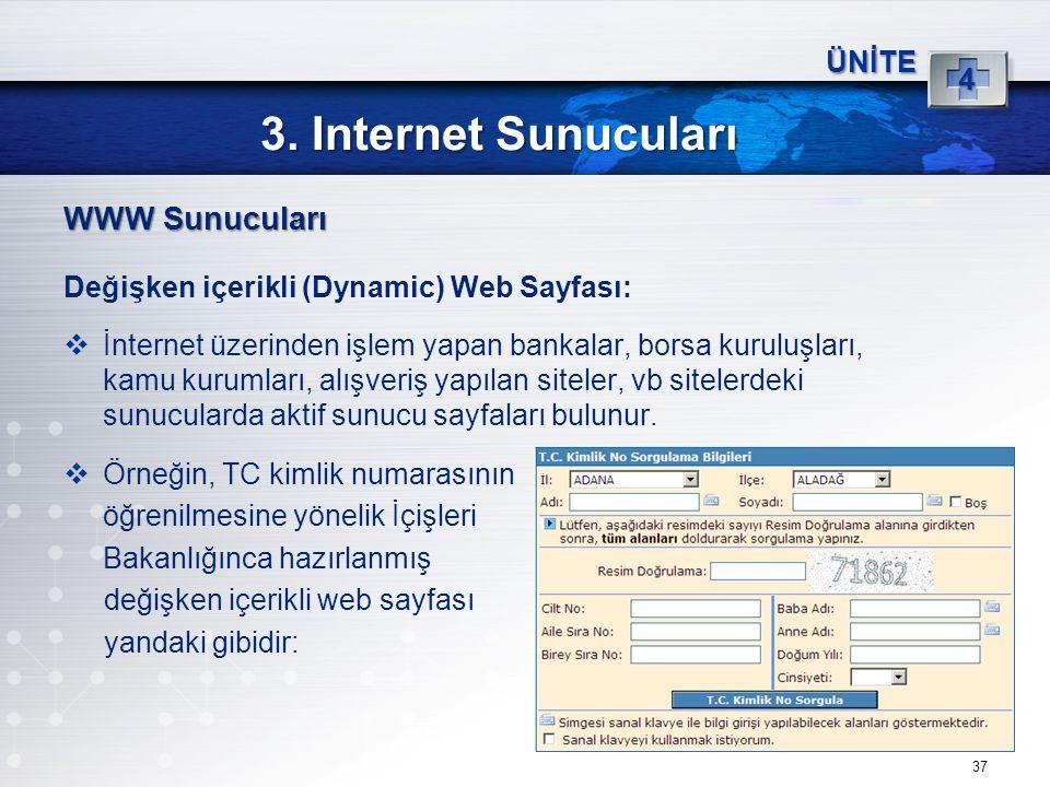37 3. Internet Sunucuları ÜNİTE 4 WWW Sunucuları Değişken içerikli (Dynamic) Web Sayfası:  İnternet üzerinden işlem yapan bankalar, borsa kuruluşları