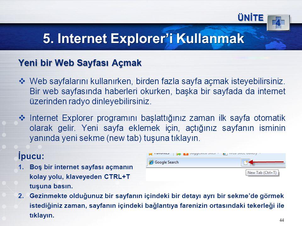 44 5. Internet Explorer'i Kullanmak ÜNİTE 4 Yeni bir Web Sayfası Açmak  Web sayfalarını kullanırken, birden fazla sayfa açmak isteyebilirsiniz. Bir w
