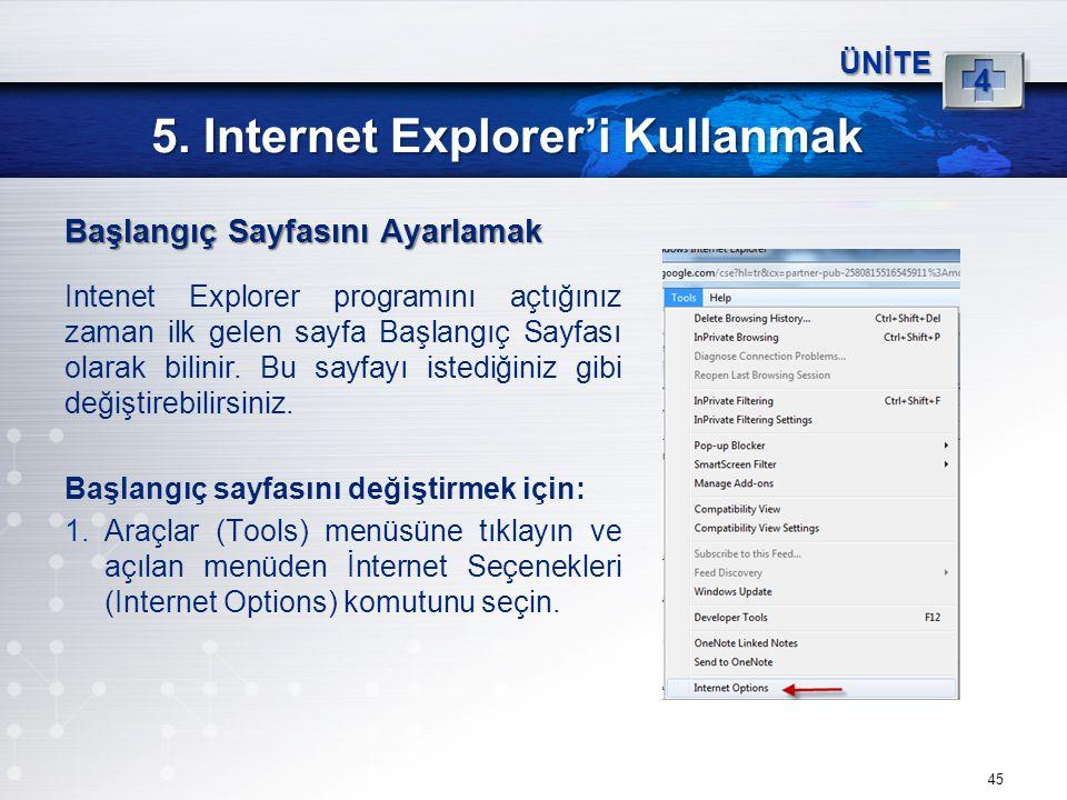 45 5. Internet Explorer'i Kullanmak ÜNİTE 4 Başlangıç Sayfasını Ayarlamak Intenet Explorer programını açtığınız zaman ilk gelen sayfa Başlangıç Sayfas