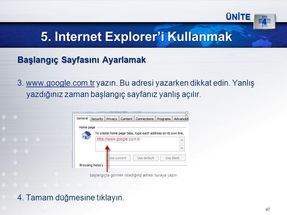 47 5. Internet Explorer'i Kullanmak ÜNİTE 4 Başlangıç Sayfasını Ayarlamak 3. www.google.com.tr yazın. Bu adresi yazarken dikkat edin. Yanlış yazdığını
