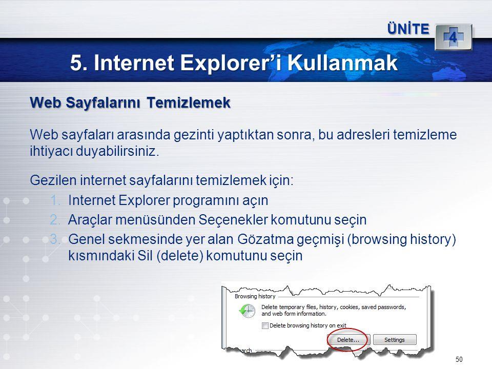 50 5. Internet Explorer'i Kullanmak ÜNİTE 4 Web Sayfalarını Temizlemek Web sayfaları arasında gezinti yaptıktan sonra, bu adresleri temizleme ihtiyacı
