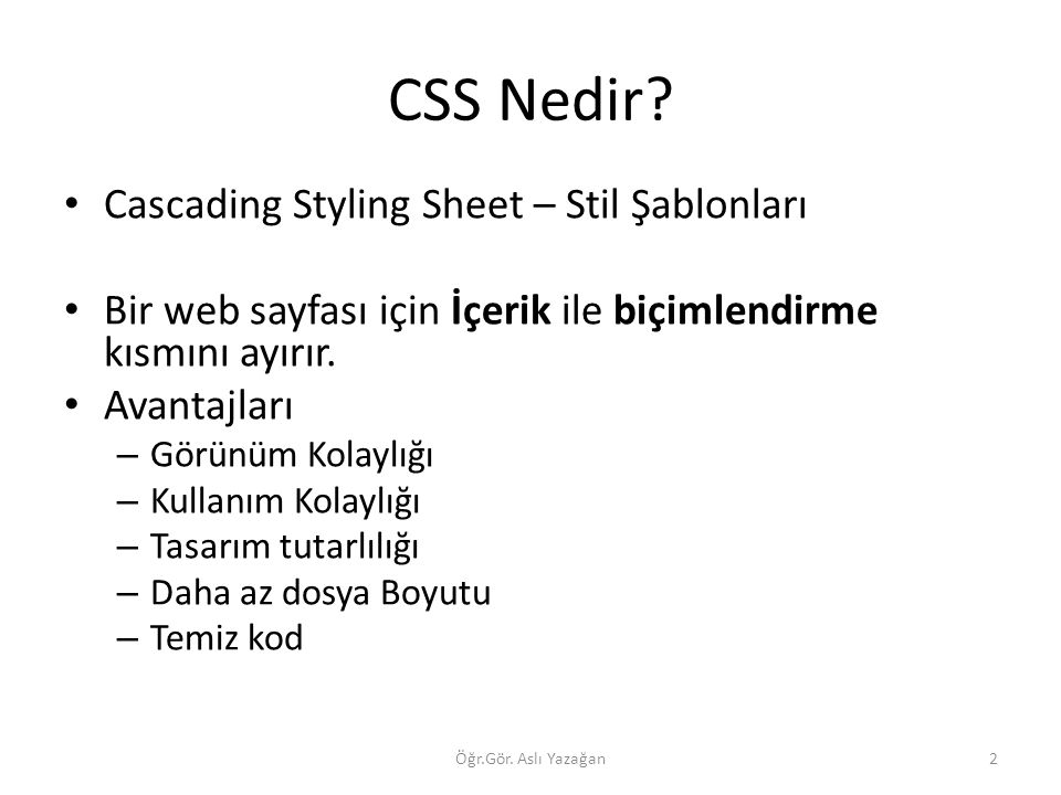 CSS Nedir? Cascading Styling Sheet – Stil Şablonları Bir web sayfası için İçerik ile biçimlendirme kısmını ayırır. Avantajları – Görünüm Kolaylığı – K