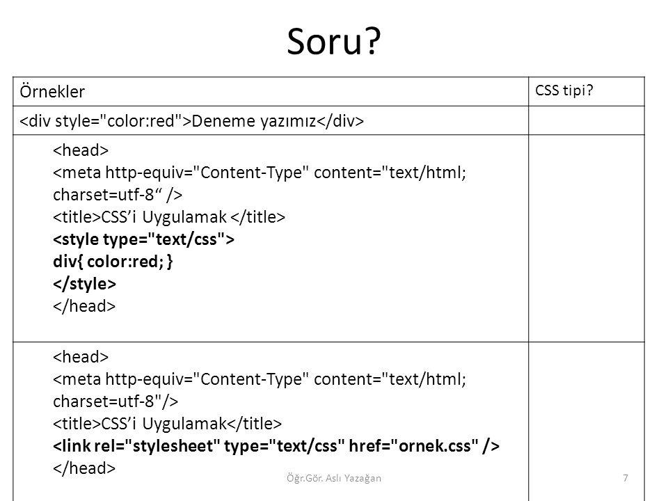Soru? Öğr.Gör. Aslı Yazağan7 Örnekler CSS tipi? Deneme yazımız CSS'i Uygulamak div{ color:red; } CSS'i Uygulamak