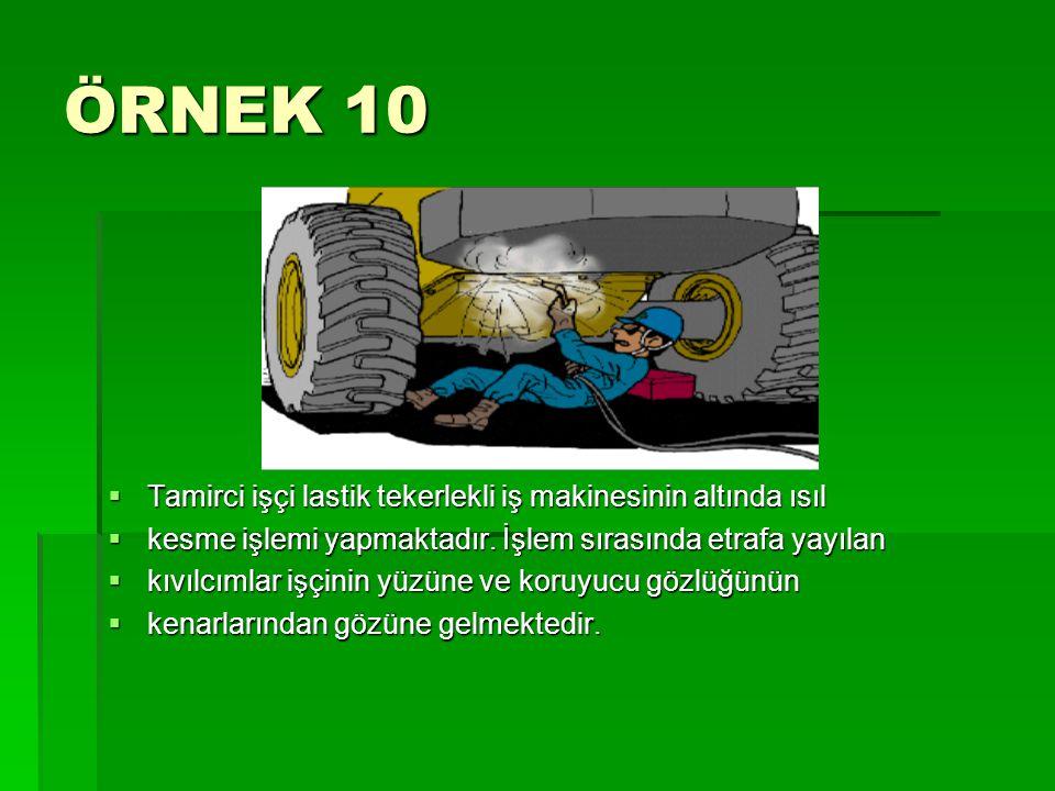 ÖRNEK 10  Tamirci işçi lastik tekerlekli iş makinesinin altında ısıl  kesme işlemi yapmaktadır. İşlem sırasında etrafa yayılan  kıvılcımlar işçinin