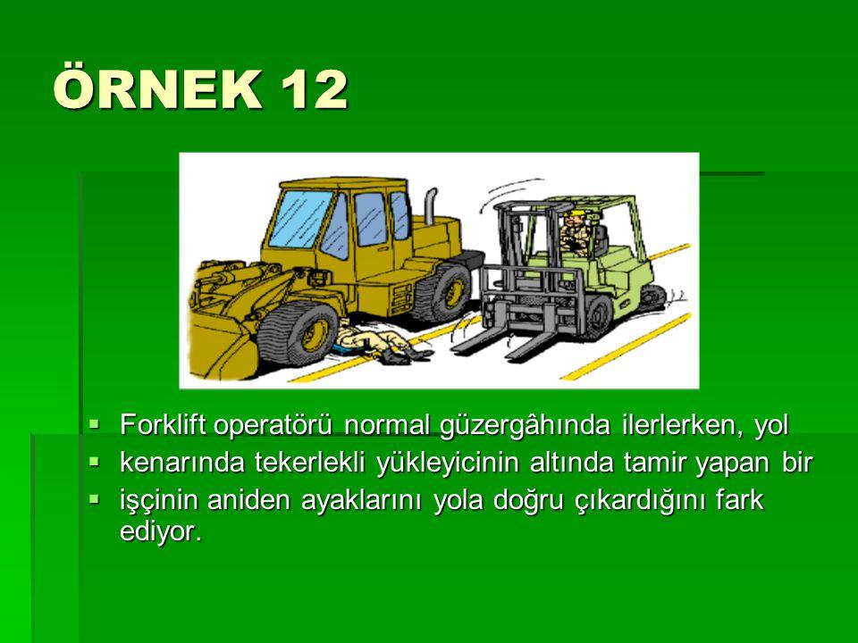 ÖRNEK 12  Forklift operatörü normal güzergâhında ilerlerken, yol  kenarında tekerlekli yükleyicinin altında tamir yapan bir  işçinin aniden ayaklar