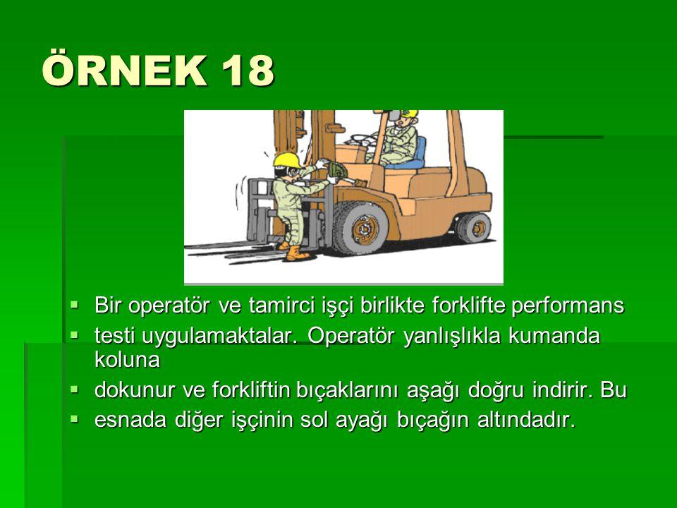 ÖRNEK 18  Bir operatör ve tamirci işçi birlikte forklifte performans  testi uygulamaktalar. Operatör yanlışlıkla kumanda koluna  dokunur ve forklif