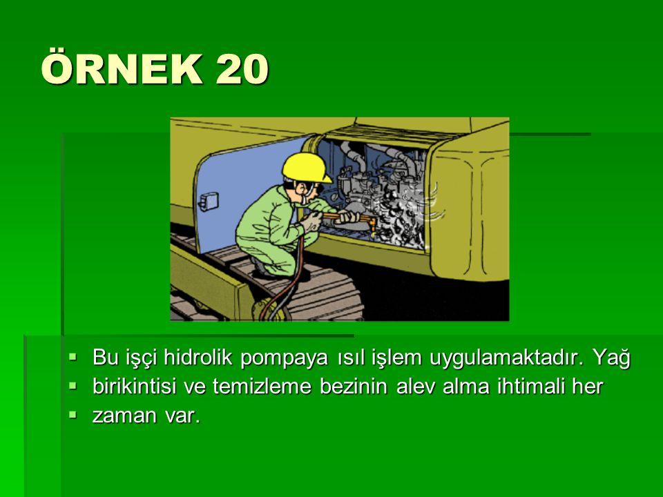 ÖRNEK 20  Bu işçi hidrolik pompaya ısıl işlem uygulamaktadır. Yağ  birikintisi ve temizleme bezinin alev alma ihtimali her  zaman var.