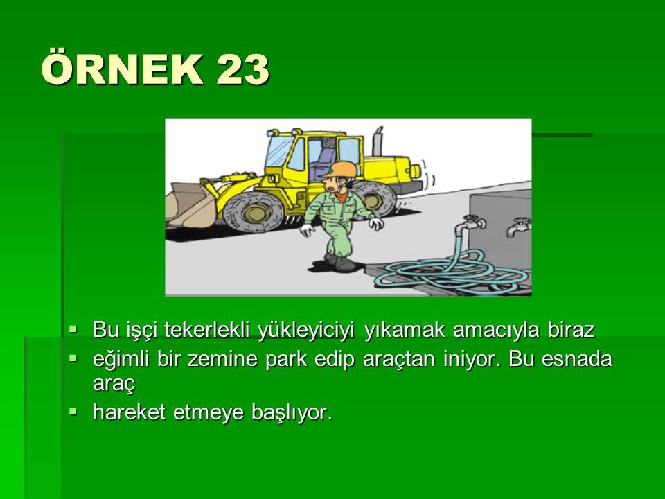 ÖRNEK 23  Bu işçi tekerlekli yükleyiciyi yıkamak amacıyla biraz  eğimli bir zemine park edip araçtan iniyor. Bu esnada araç  hareket etmeye başlıyo
