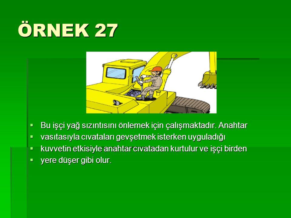 ÖRNEK 27  Bu işçi yağ sızıntısını önlemek için çalışmaktadır. Anahtar  vasıtasıyla cıvataları gevşetmek isterken uyguladığı  kuvvetin etkisiyle ana