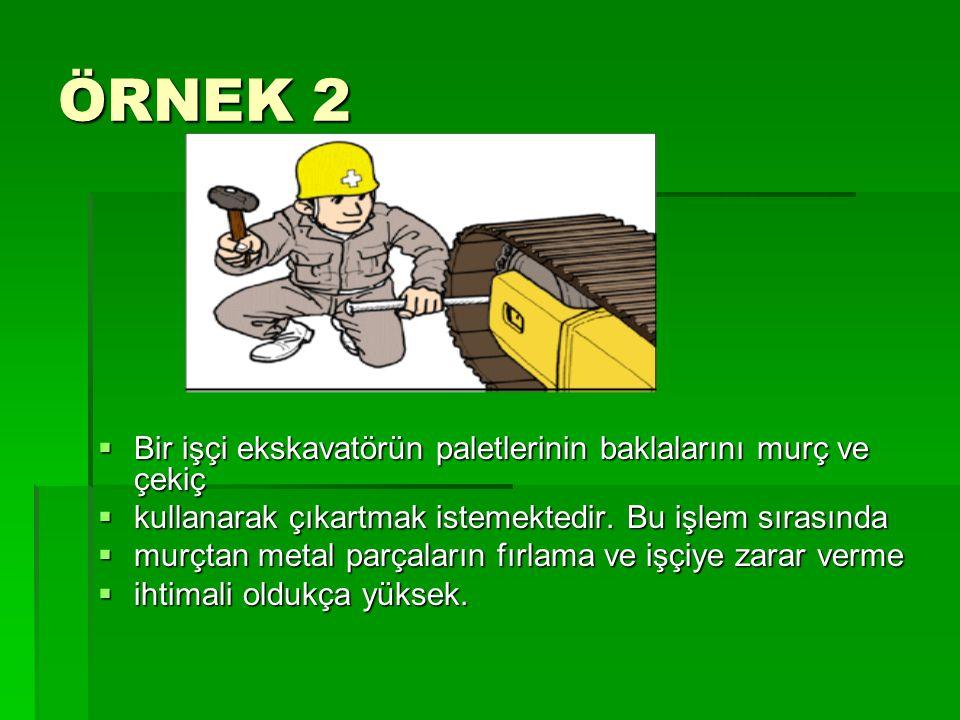 ÖRNEK 2  Bir işçi ekskavatörün paletlerinin baklalarını murç ve çekiç  kullanarak çıkartmak istemektedir. Bu işlem sırasında  murçtan metal parçala