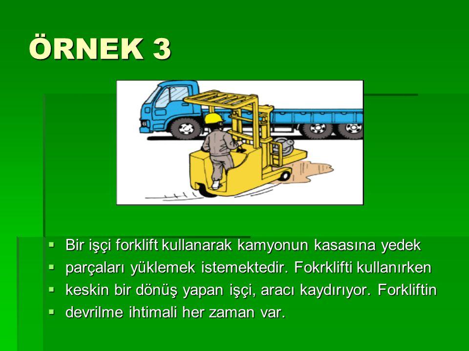 ÖRNEK 3  Bir işçi forklift kullanarak kamyonun kasasına yedek  parçaları yüklemek istemektedir. Fokrklifti kullanırken  keskin bir dönüş yapan işçi