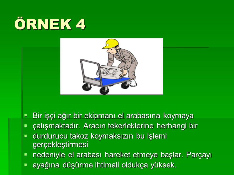 ÖRNEK 4  Bir işçi ağır bir ekipmanı el arabasına koymaya  çalışmaktadır. Aracın tekerleklerine herhangi bir  durdurucu takoz koymaksızın bu işlemi