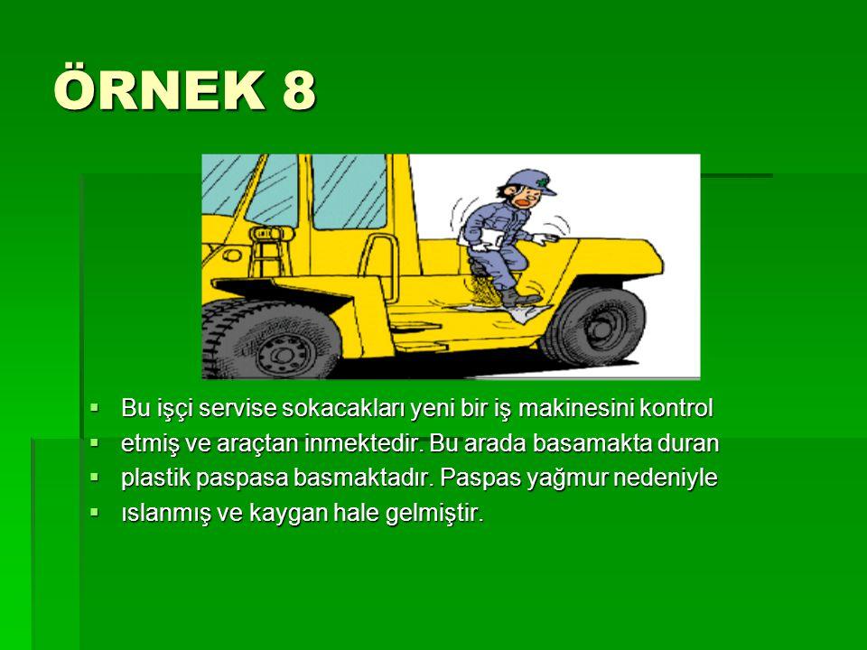 ÖRNEK 8  Bu işçi servise sokacakları yeni bir iş makinesini kontrol  etmiş ve araçtan inmektedir. Bu arada basamakta duran  plastik paspasa basmakt