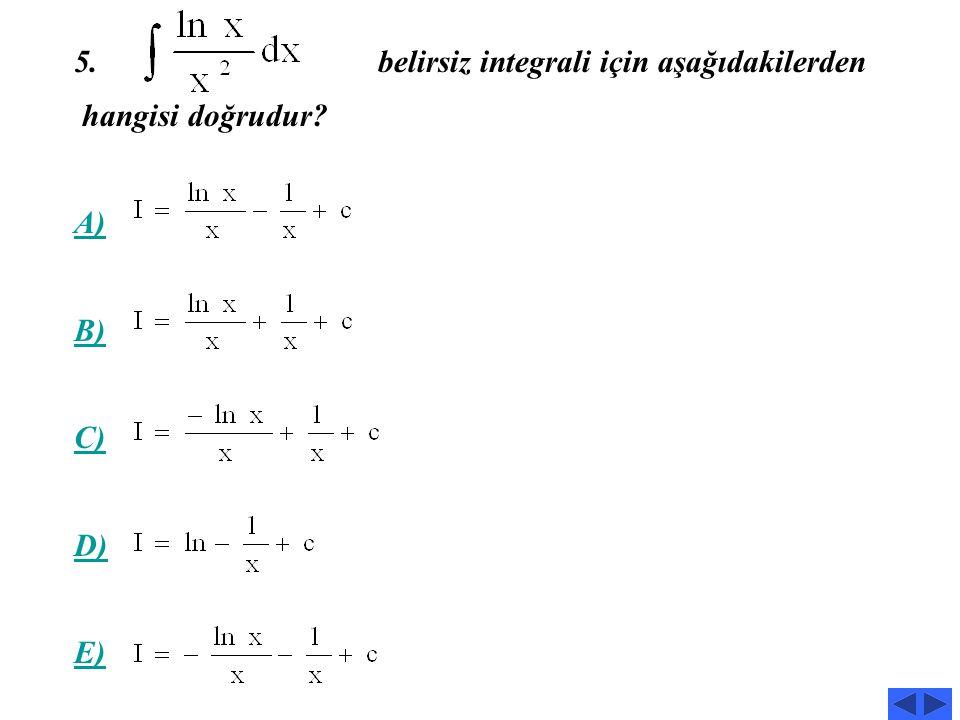 A) B) C) D) E) 4 Belirsiz integrali için aşağıdakilerden hangisi doğrudur?