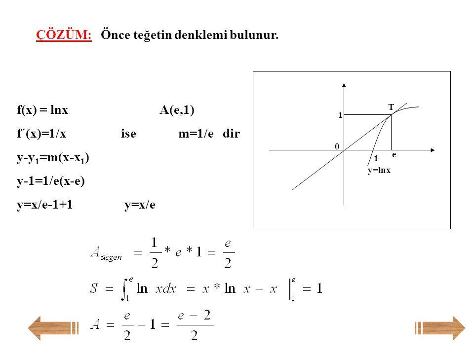f(x)=lnx eğrisinin x=e noktasından çizilen teğeti ile x ekseni ve f(x) = lnx eğrisi arasındaki alan kaç br 2 'dir? Örnek:
