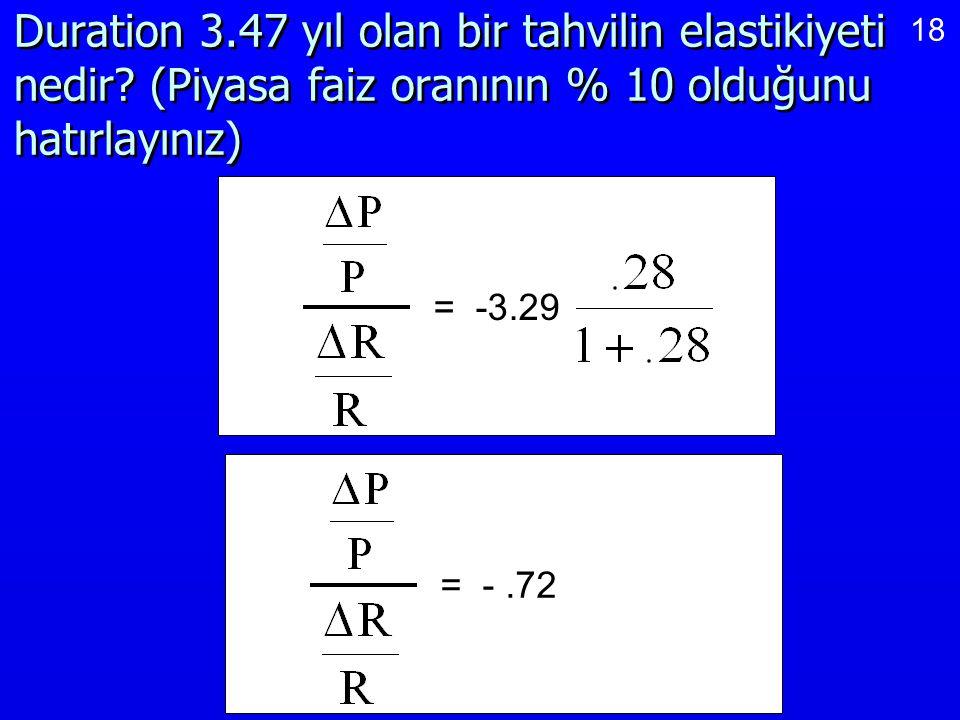18 Duration 3.47 yıl olan bir tahvilin elastikiyeti nedir? (Piyasa faiz oranının % 10 olduğunu hatırlayınız) = -3.29= -.72