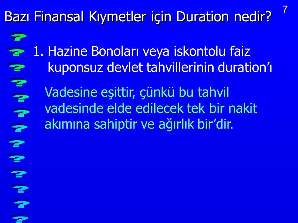 7 Bazı Finansal Kıymetler için Duration nedir? 1.Hazine Bonoları veya iskontolu faiz kuponsuz devlet tahvillerinin duration'ı Vadesine eşittir, çünkü