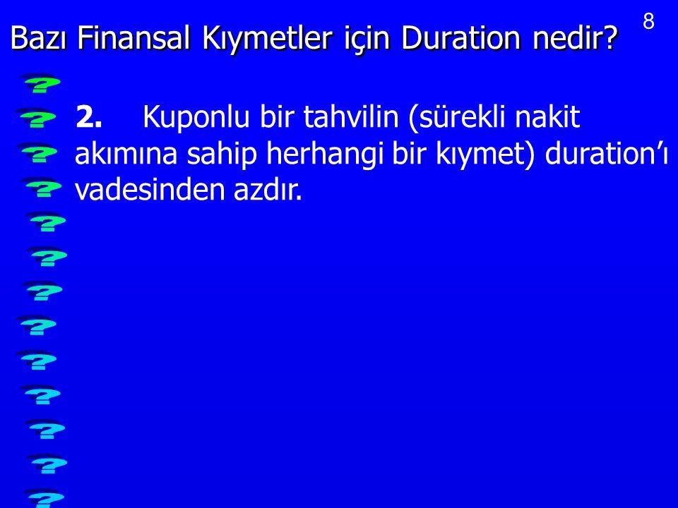 8 Bazı Finansal Kıymetler için Duration nedir? 2.Kuponlu bir tahvilin (sürekli nakit akımına sahip herhangi bir kıymet) duration'ı vadesinden azdır.