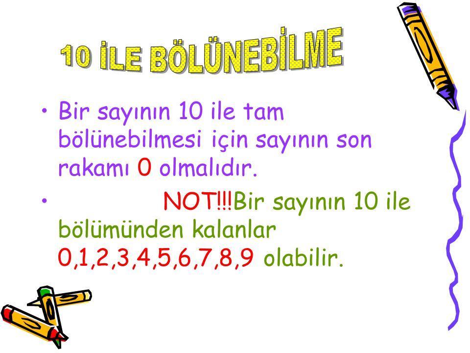 Bir sayının 10 ile tam bölünebilmesi için sayının son rakamı 0 olmalıdır. NOT!!!Bir sayının 10 ile bölümünden kalanlar 0,1,2,3,4,5,6,7,8,9 olabilir.