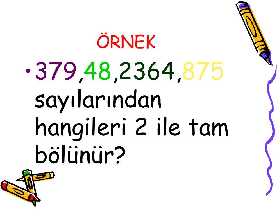 ÖRNEK 379,48,2364,875 sayılarından hangileri 2 ile tam bölünür?
