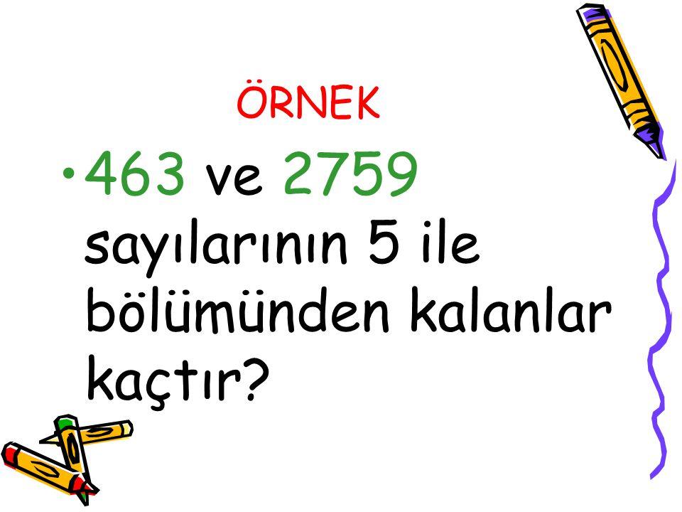 ÖRNEK 463 ve 2759 sayılarının 5 ile bölümünden kalanlar kaçtır?