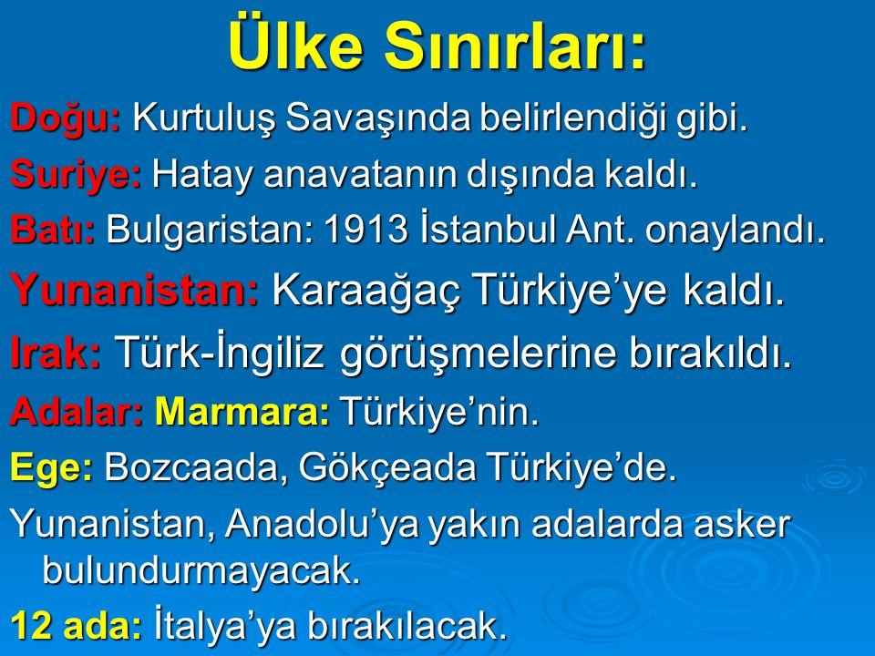 Ülke Sınırları: Doğu: Kurtuluş Savaşında belirlendiği gibi. Suriye: Hatay anavatanın dışında kaldı. Batı: Bulgaristan: 1913 İstanbul Ant. onaylandı. Y