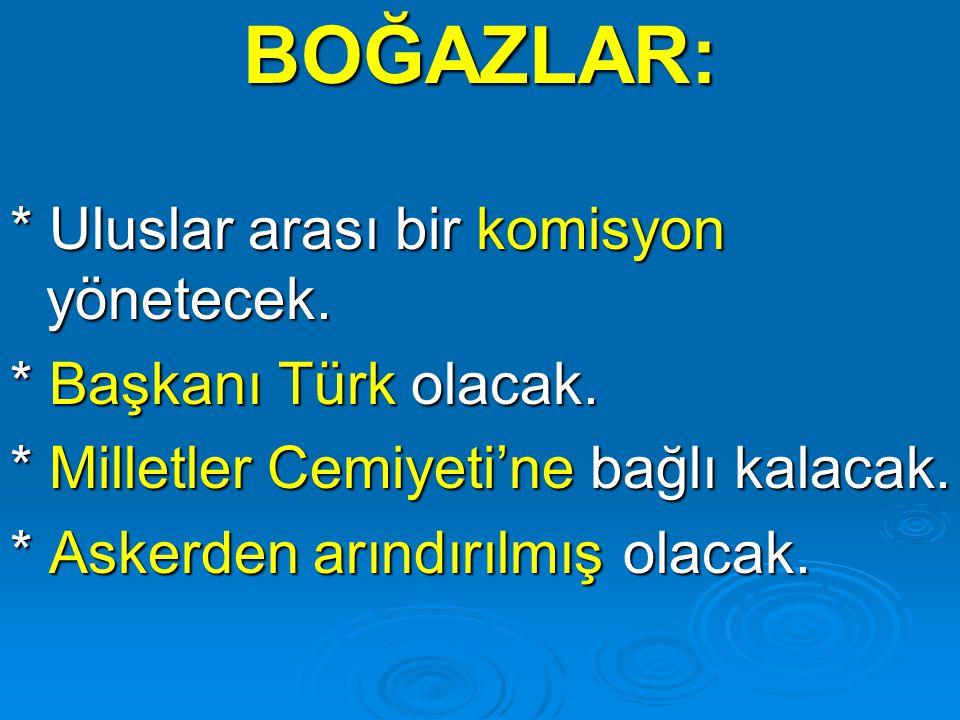 BOĞAZLAR: * Uluslar arası bir komisyon yönetecek. * Başkanı Türk olacak. * Milletler Cemiyeti'ne bağlı kalacak. * Askerden arındırılmış olacak.