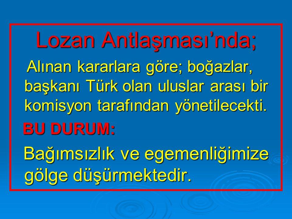 Lozan Antlaşması'nda; Alınan kararlara göre; boğazlar, başkanı Türk olan uluslar arası bir komisyon tarafından yönetilecekti. Alınan kararlara göre; b