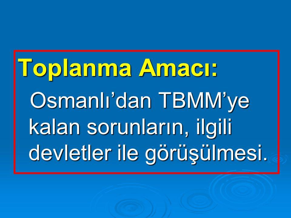 Toplanma Amacı: Osmanlı'dan TBMM'ye kalan sorunların, ilgili devletler ile görüşülmesi. Osmanlı'dan TBMM'ye kalan sorunların, ilgili devletler ile gör