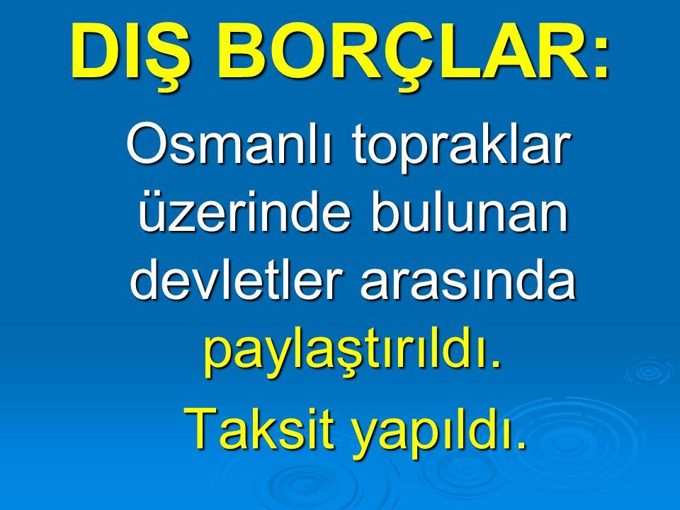 DIŞ BORÇLAR: Osmanlı topraklar üzerinde bulunan devletler arasında paylaştırıldı. Osmanlı topraklar üzerinde bulunan devletler arasında paylaştırıldı.