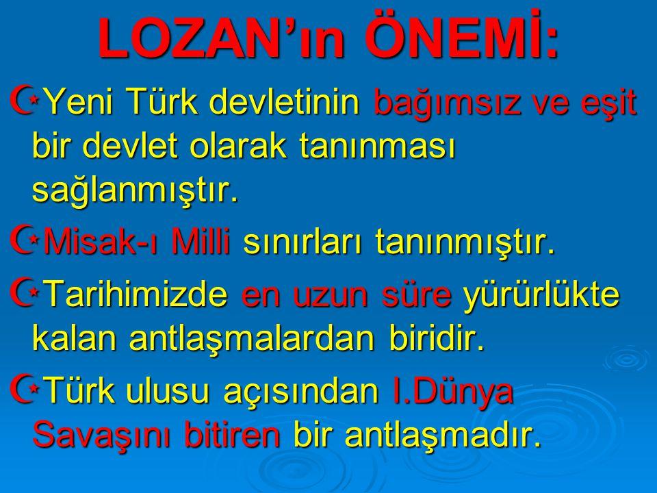 LOZAN'ın ÖNEMİ:  Yeni Türk devletinin bağımsız ve eşit bir devlet olarak tanınması sağlanmıştır.  Misak-ı Milli sınırları tanınmıştır.  Tarihimizde
