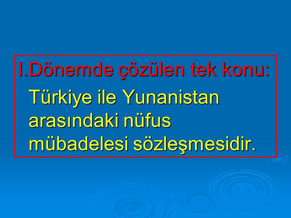 I.Dönemde çözülen tek konu: Türkiye ile Yunanistan arasındaki nüfus mübadelesi sözleşmesidir. Türkiye ile Yunanistan arasındaki nüfus mübadelesi sözle