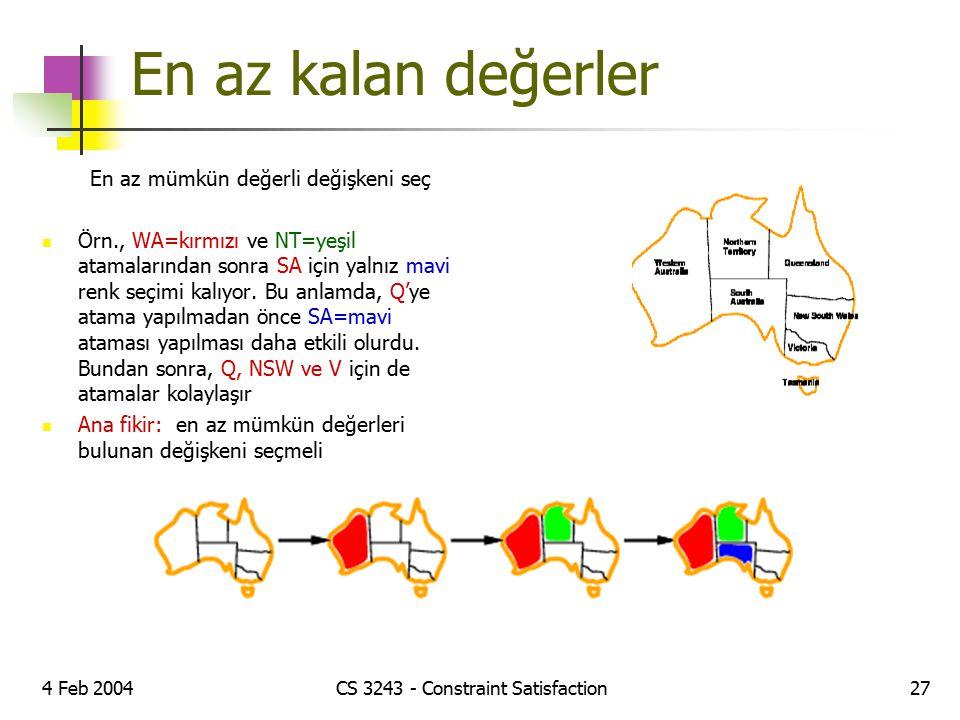 4 Feb 2004CS 3243 - Constraint Satisfaction27 En az kalan değerler En az mümkün değerli değişkeni seç Örn., WA=kırmızı ve NT=yeşil atamalarından sonra