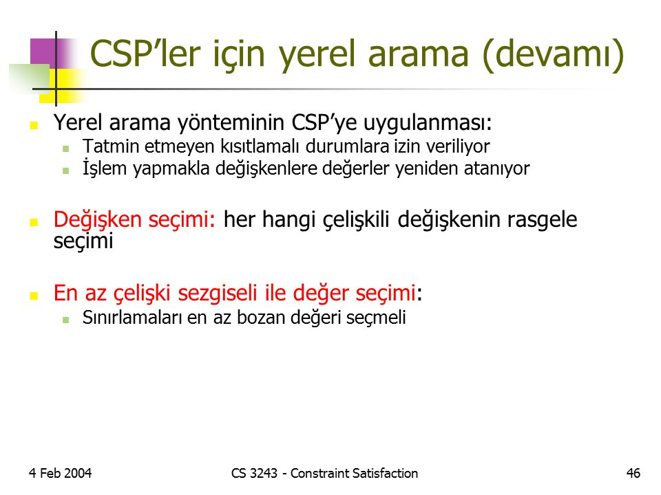 4 Feb 2004CS 3243 - Constraint Satisfaction46 CSP'ler için yerel arama (devamı) Yerel arama yönteminin CSP'ye uygulanması: Tatmin etmeyen kısıtlamalı