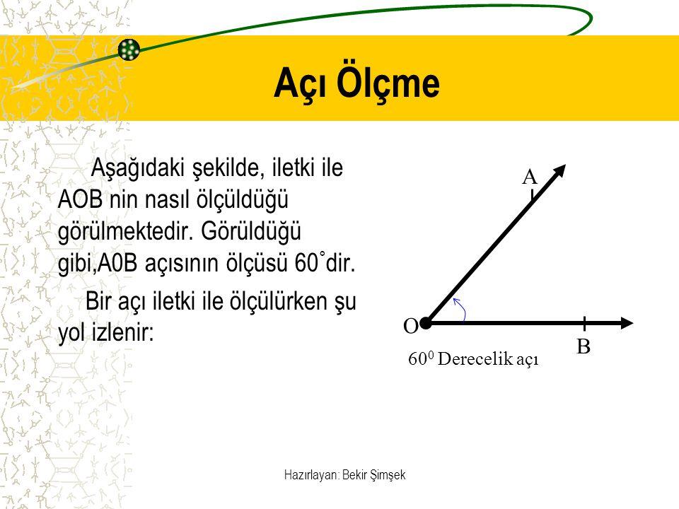 Hazırlayan: Bekir Şimşek Açı Ölçme Aşağıdaki şekilde, iletki ile AOB nin nasıl ölçüldüğü görülmektedir. Görüldüğü gibi,A0B açısının ölçüsü 60 ° dir. B