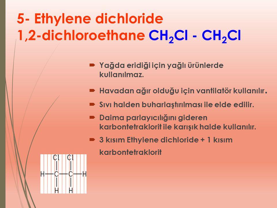 5- Ethylene dichloride 1,2-dichloroethane CH 2 Cl - CH 2 Cl  Yağda eridiği için yağlı ürünlerde kullanılmaz.  Havadan ağır olduğu için vantilatör ku