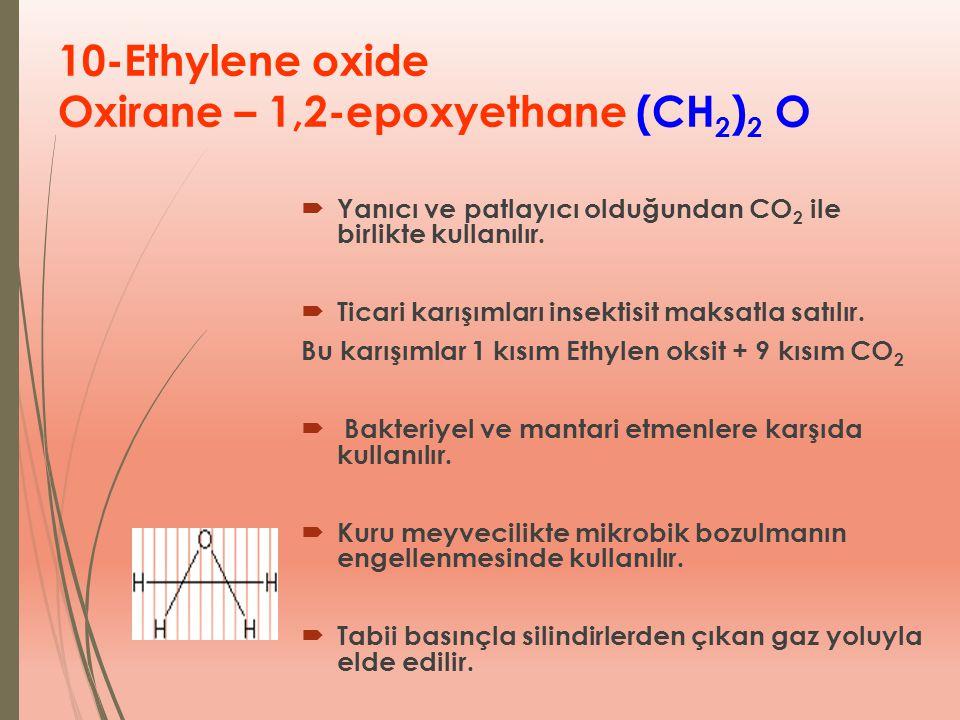 10-Ethylene oxide Oxirane – 1,2-epoxyethane (CH 2 ) 2 O  Yanıcı ve patlayıcı olduğundan CO 2 ile birlikte kullanılır.  Ticari karışımları insektisit