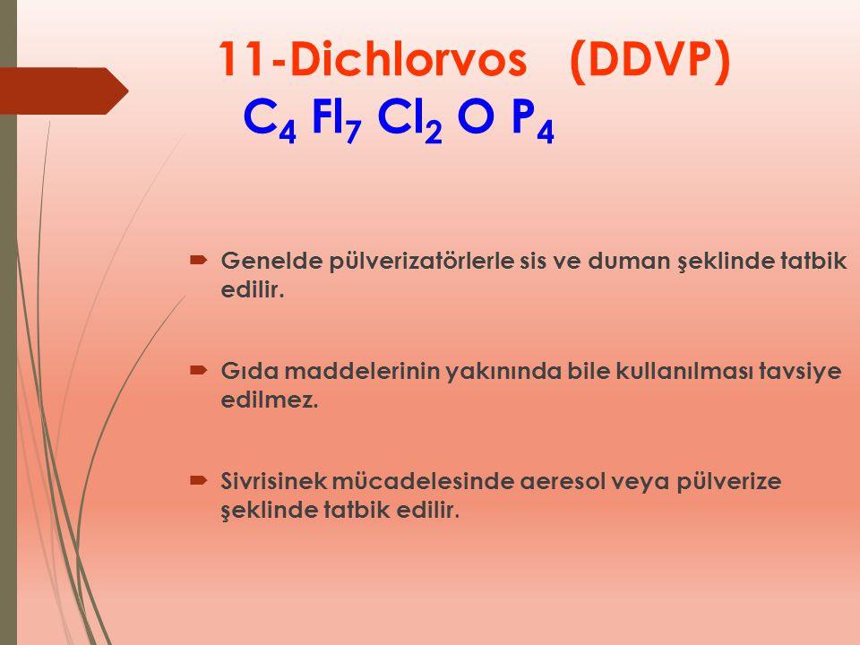 11-Dichlorvos (DDVP) C 4 Fl 7 Cl 2 O P 4  Genelde pülverizatörlerle sis ve duman şeklinde tatbik edilir.  Gıda maddelerinin yakınında bile kullanılm