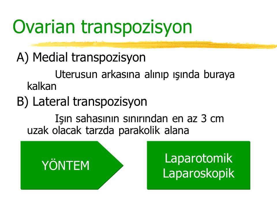 Ovarian transpozisyon A) Medial transpozisyon Uterusun arkasına alınıp ışında buraya kalkan B) Lateral transpozisyon Işın sahasının sınırından en az 3