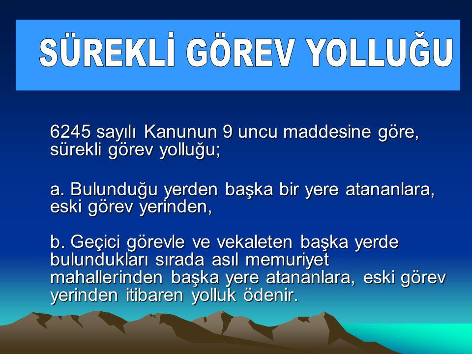 6245 sayılı Kanunun 45 inci maddesine göre; Yurt içinde yer değiştirme masrafı memur veya hizmetlinin; a.
